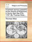 A Farewel Sermon Preach'D at the Church of Richmond, in Surry; April the 27th, 1707 by Thomas Wise, Thomas Wise, 1170600131