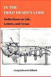 In the Deep Heart's Core : Reflections on Life, Letters, and Texas, Clifford, Craig E., 1585440132