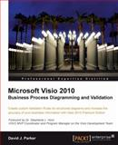 Microsoft Visio 2010 Business Process Diagramming and Vaildation : Create Custom Validation Rules for Structured Diagrams and Enhance the Visualization of Your Business Information with Visio 2010 Premium Edition, Parker, David J., 1849680140