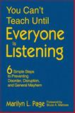 You Can't Teach until Everyone Is Listening : Six Simple Steps to Preventing Disorder, Disruption, and General Mayhem, Page, Marilyn L., 1412960142