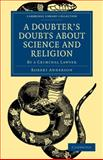 A Doubter's Doubts about Science and Religion : By a Criminal Lawyer, Anderson, Robert, 1108000142