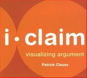 I-Claim : Visualizing Argument, Clauss, Patrick, 0312440154