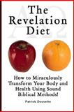 The Revelation Diet - How to Miraculously Transform Your Body and Health Using Sound Biblical Methods!, Patrick Doucette, 1495350150
