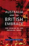Australia and the British Embrace : The Demise of the Imperial Ideal, Ward, Stuart, 0522850154
