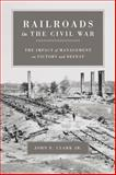 Railroads in the Civil War : The Impact of Management on Victory and Defeat, Clark, John E. and Clark, John Elwood, 080713015X