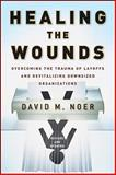 Healing the Wounds : Overcoming the Trauma of Layoffs and Revitalizing Downsized Organizations, Noer, David M., 0470500158