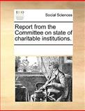 Report from the Committee on State of Charitable Institutions, See Notes Multiple Contributors, 1170270158