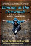 Dancing at the Crossroads : A Guide for Practitioners in at-Risk Youth Programs, Czarnota, Lorna and Koch, Diana, 1624910157