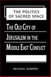 The Politics of Sacred Space : The Old City of Jerusalem in the Middle East Conflict, Dumper, Michael, 158826016X