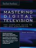 Mastering Digital Television : The Complete Guide to the DTV Conversion, Whitaker, Jerry C., 0071470166