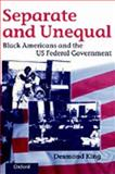 Separate and Unequal : Black Americans and the U. S. Federal Government, King, Desmond, 0198280165