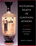 Picturing Death in Classical Athens : The Evidence of the White Lekythoi, Oakley, John H., 0521820162