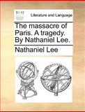 The Massacre of Paris a Tragedy by Nathaniel Lee, Nathaniel Lee, 1170410162