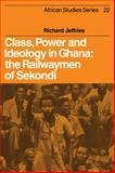 Class, Power and Ideology in Ghana : The Railwaymen of Sekondi, Jeffries, Richard, 052110016X
