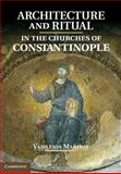 Architecture and Ritual in the Churches of Constantinople : Ninth to Fifteenth Centuries, Marinis, Vasileios, 1107040167