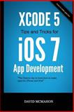 Xcode 5 Tips and Tricks for IOS 7 App Development, David McMahon, 1495430162