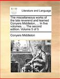 The Miscellaneous Works of the Late Reverend and Learned Conyers Middleton, in Five Volumes the Second Edition Volume 5, Conyers Middleton, 1140870173