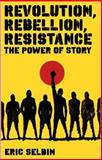 Revolution, Rebellion, Resistance : The Power of Story, Selbin, Eric, 1848130171