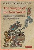 The Singing of the New World : Indigenous Voice in the Era of European Contact, Tomlinson, Gary, 0521110173