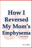 How I Reversed My Mom's Emphysema Third Edition, W. Miller, 1478310170