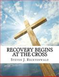 Recovery Begins at the Cross, Steven Recktenwald, 1489500170