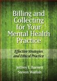 Billing and Collecting for Your Mental Health Practice : Effective Strategies and Ethical Practice, Barnett, Jeffrey E. and Walfish, Steven, 1433810174
