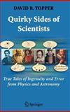 Quirky Sides of Scientists : True Tales of Ingenuity and Error from Physics and Astronomy, Topper, David R., 0387710183