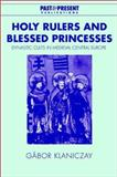 Holy Rulers and Blessed Princesses : Dynastic Cults in Medieval Central Europe, Klaniczay, Gábor, 0521420180
