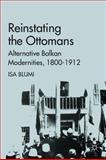 Reinstating the Ottomans : Alternative Balkan Modernities, 1800-1912, Blumi, Isa, 0230110185