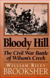 Bloody Hill : The Civil War Battle of Wilson's Creek, Brooksher, William Riley, 1574880187