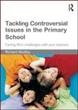 Tackling Controversial Issues in the Primary School : Facing Life's Challenges with Your Learners, Woolley, Richard, 0415550181