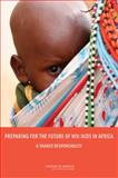 Preparing for the Future of HIV/AIDS in Africa : A Shared Responsibility, Committee on Envisioning a Strategy for the Long-Term Burden of HIV/AIDS: African Needs and U.S. Interests and Institute of Medicine, 0309160189