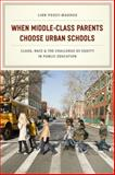 When Middle-Class Parents Choose Urban Schools : Class, Race, and the Challenge of Equity in Public Education, Posey-Maddox, Linn, 022612018X