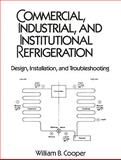 Commercial, Industrial and Institutional Refrigeration Design, Installation and Troubleshooting, Cooper, William B., 0131520180