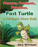Famous, Fantastic, Fabulous, Fast Turtle--A Children Story Book, Gary Wittmann, 1493690191
