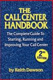 The Call Center Handbook : The Complete Guide to Starting, Running and Improving Your Call Center, Dawson, Keith, 1578200199
