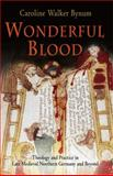 Wonderful Blood : Theology and Practice in Late Medieval Northern Germany and Beyond, Bynum, Caroline Walker, 0812220196