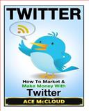 Twitter: How to Market and Make Money with Twitter, Ace McCloud, 150279019X