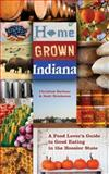 Home Grown Indiana : A Food Lover's Guide to Good Eating in the Hoosier State, Barbour, Christine and Hutcheson, Scott, 025322019X