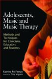 Adolescents, Music and Music Therapy : Methods and Techniques for Clinicians, Educators and Students, McFerran, Katrina, 1849050198