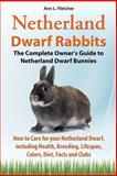 Netherland Dwarf Rabbits, the Complete Owner's Guide to Netherland Dwarf Bunnies, How to Care for Your Netherland Dwarf, Including Health, Breeding, L, Ann L. Fletcher, 1909820199