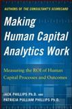 Making Human Capital Analytics Work : Measuring the Roi of Human Captial Processes and Outcomes, Phillips, Jack and Phillips, Patricia Pulliam, 0071840206