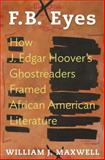 F. B. Eyes : How J. Edgar Hoover's Ghostreaders Framed African American Literature, Maxwell, William J., 0691130205