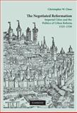 The Negotiated Reformation : Imperial Cities and the Politics of Urban Reform, 1525-1550, Close, Christopher, 0521760208