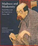 Madness and Modernity : Mental Illness and the Visual Arts in Vienna 1900, Blackshaw, Gemma, 1848220200