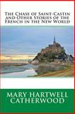 The Chase of Saint-Castin and Other Stories of the French in the New World, Mary Hartwell Mary Hartwell Catherwood, 1495920208