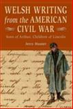 Welsh Writing from the American Civil War : Sons of Arthur, Children of Lincoln, Hunter, Jerry, 0708320201