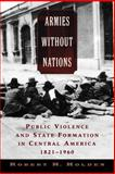 Armies without Nations : Public Violence and State Formation in Central America, 1821-1960, Holden, Robert H., 0195310209