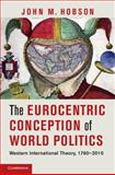 The Eurocentric Conception of World Politics : Western International Theory, 1760-2010, Hobson, John M., 1107020204