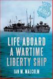 Life Aboard a Wartime Liberty Ship, Ian Malcolm and Alan C. Wood, 144560020X
